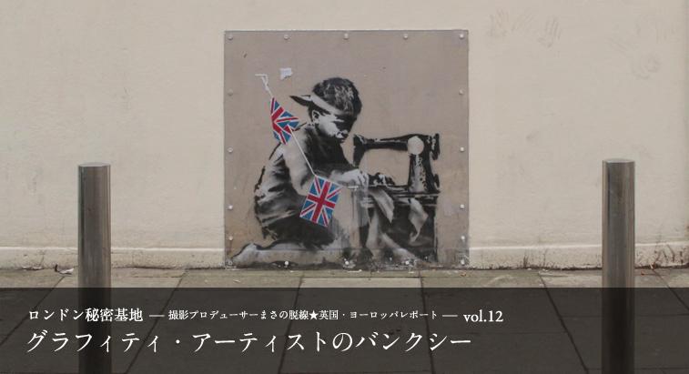 ロンドン秘密基地 vol.12 - グラフィティ・アーティストのバンクシー