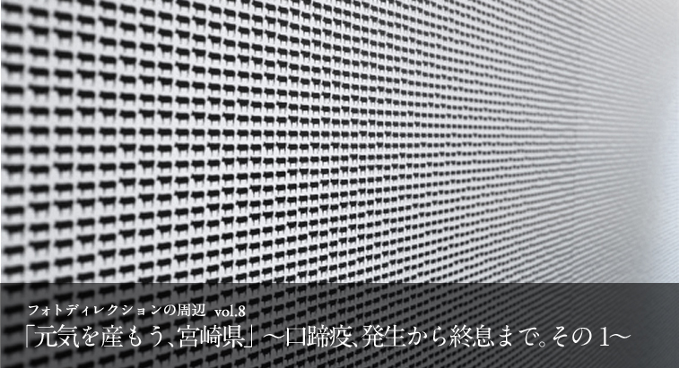 フォトディレクションの周辺 vol.8 - 「元気を産もう、宮崎県」〜口蹄疫、発生から終息まで。その1〜