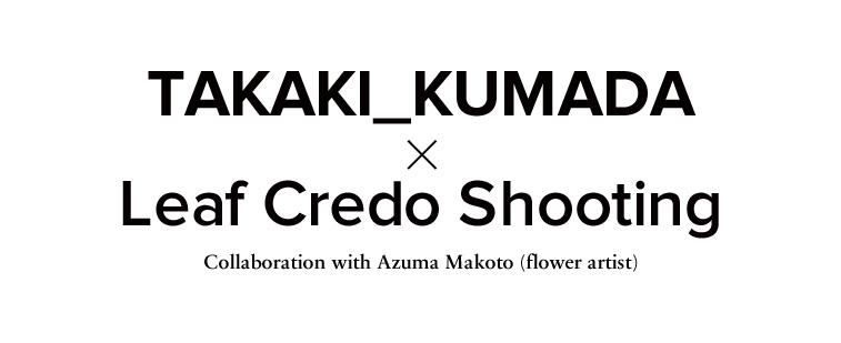 TAKAKI_KUMADA × Leaf Credo Shooting collaboration with Makoto Azuma(fiower artist) - TAKAKI_KUMADA